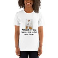 """""""At least my Dog leaves the Toilet seat down"""" custom designed Short-Sleeve Unisex T-Shirt"""